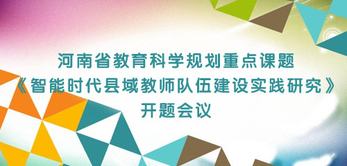 河南省教育科学规划重点课题《智能时代县域教师队伍建设实践研究》 开题会议